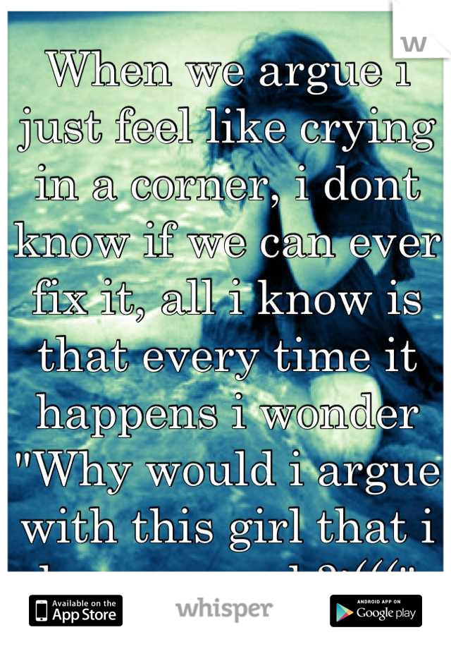 """When we argue i just feel like crying in a corner, i dont know if we can ever fix it, all i know is that every time it happens i wonder """"Why would i argue with this girl that i love so much?:((("""""""