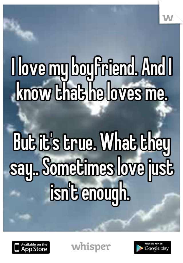 I love my boyfriend. And I know that he loves me.   But it's true. What they say.. Sometimes love just isn't enough.