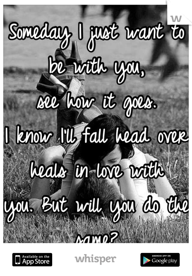 Someday I just want to be with you,  see how it goes.  I know I'll fall head over heals in love with you. But will you do the same?