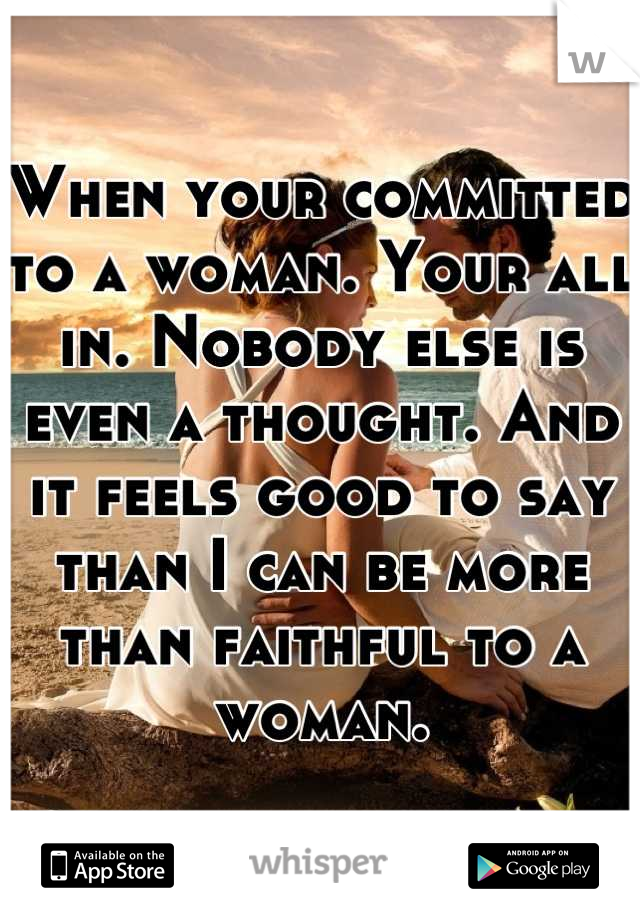 When your committed to a woman. Your all in. Nobody else is even a thought. And it feels good to say than I can be more than faithful to a woman.