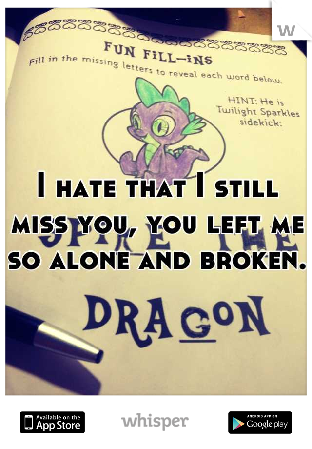 I hate that I still miss you, you left me so alone and broken.