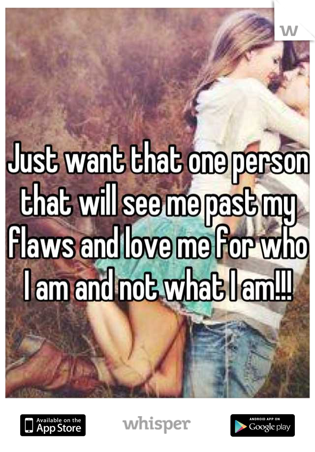 Just want that one person that will see me past my flaws and love me for who I am and not what I am!!!