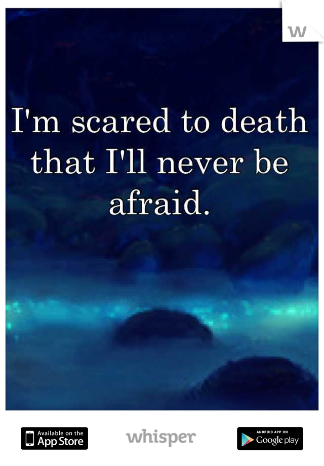 I'm scared to death  that I'll never be afraid.