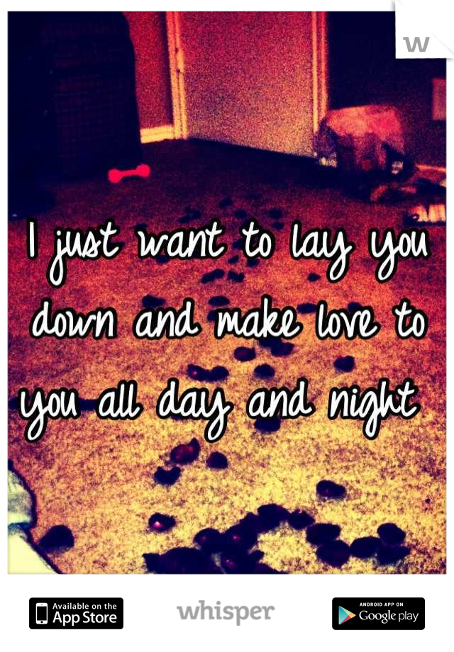 I just want to lay you down and make love to you all day and night