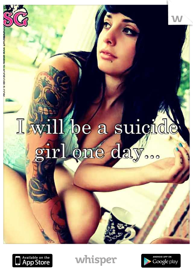 I will be a suicide girl one day...