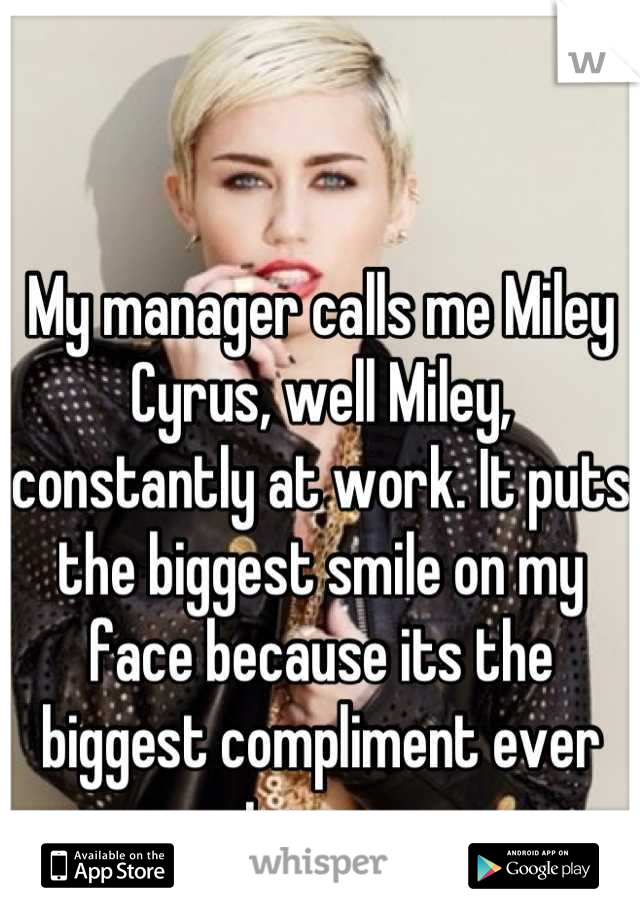 My manager calls me Miley Cyrus, well Miley, constantly at work. It puts the biggest smile on my face because its the biggest compliment ever to me.
