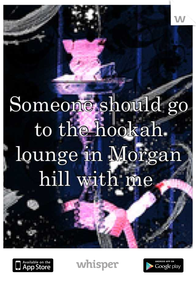 Someone should go to the hookah lounge in Morgan hill with me