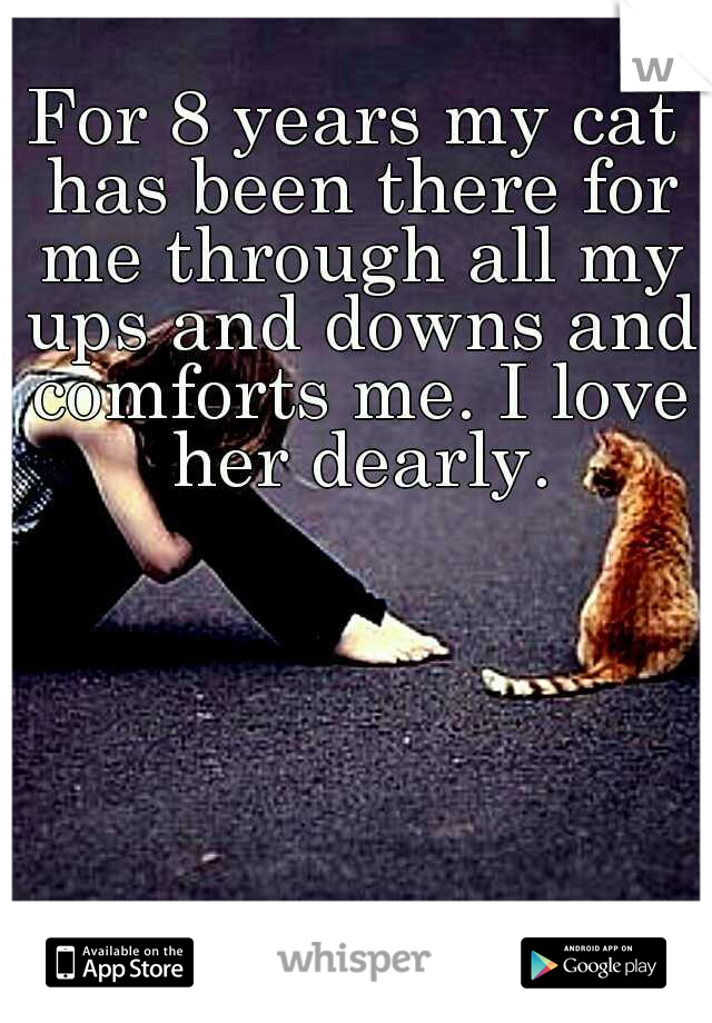 For 8 years my cat has been there for me through all my ups and downs and comforts me. I love her dearly.