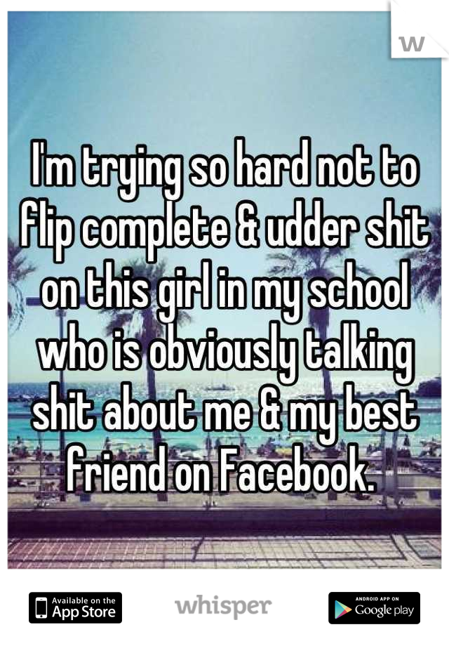 I'm trying so hard not to flip complete & udder shit on this girl in my school who is obviously talking shit about me & my best friend on Facebook.