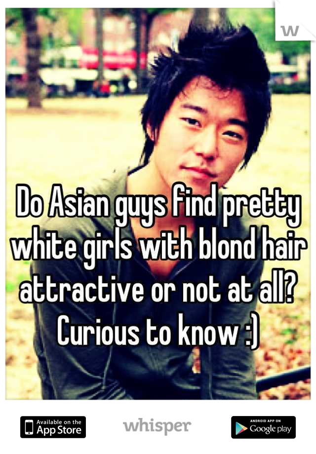 Do Asian guys find pretty white girls with blond hair attractive or not at all?  Curious to know :)