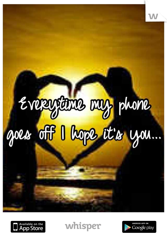 Everytime my phone goes off I hope it's you...