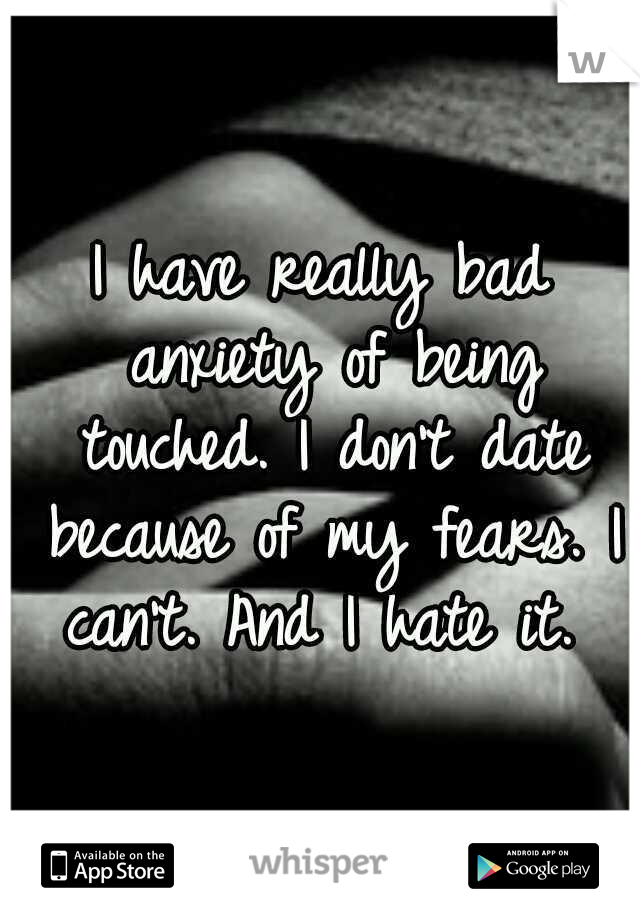 I have really bad anxiety of being touched. I don't date because of my fears. I can't. And I hate it.