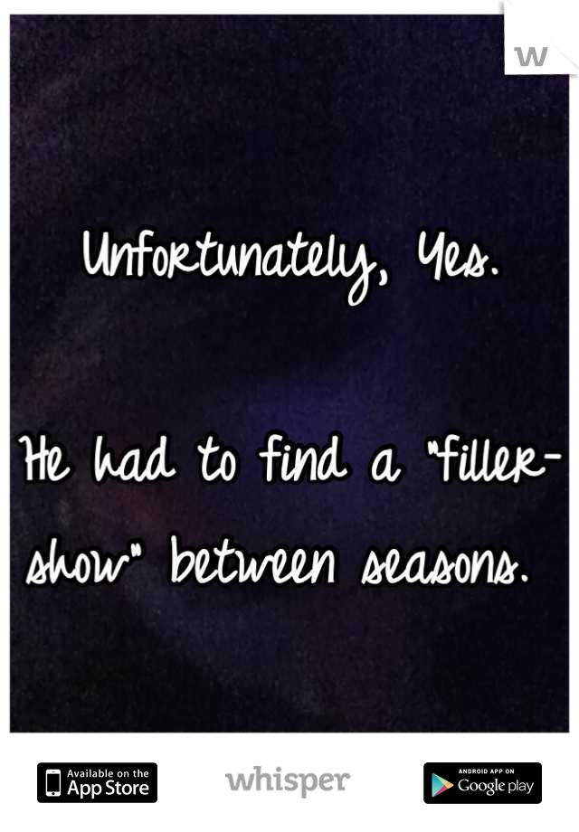 """Unfortunately, Yes.  He had to find a """"filler-show"""" between seasons."""