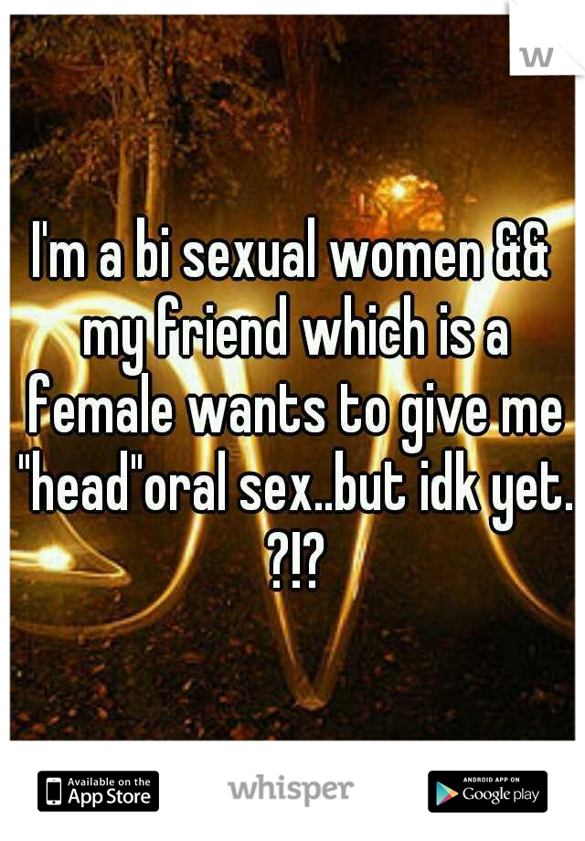"I'm a bi sexual women && my friend which is a female wants to give me ""head""oral sex..but idk yet. ?!?"
