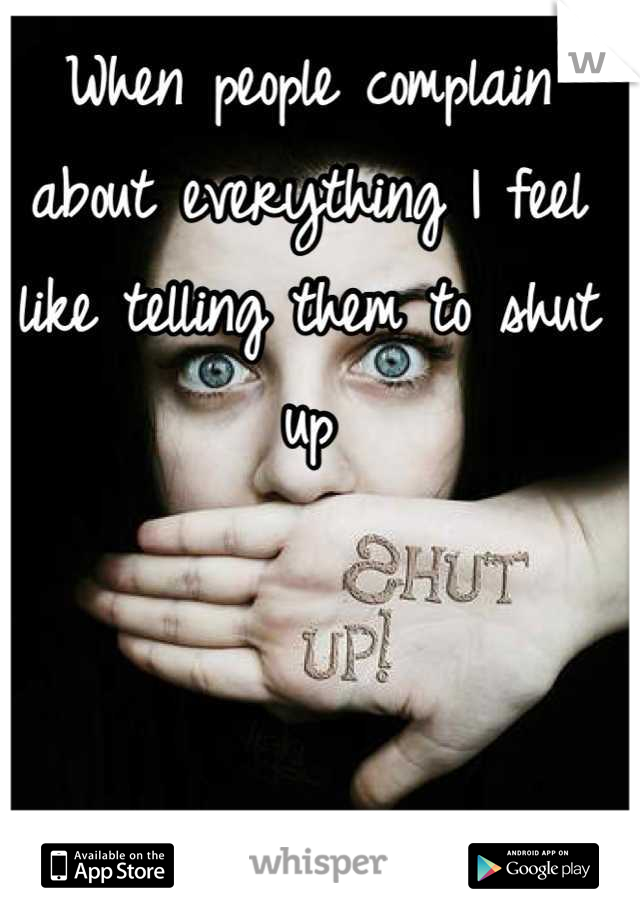 When people complain about everything I feel like telling them to shut up