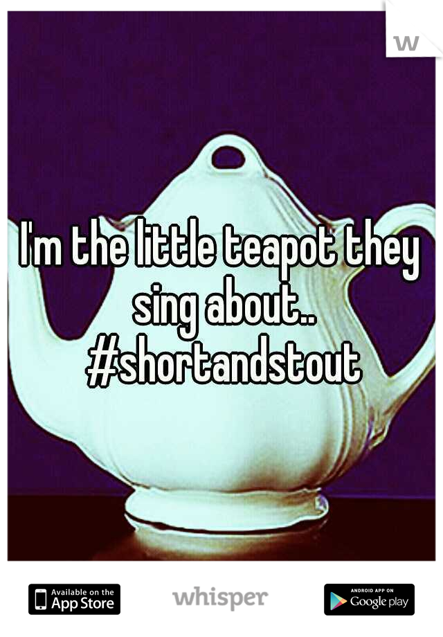 I'm the little teapot they sing about.. #shortandstout