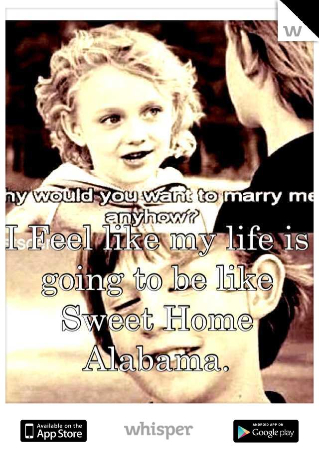 I Feel like my life is going to be like Sweet Home Alabama.