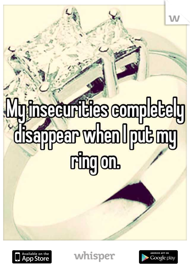 My insecurities completely disappear when I put my ring on.