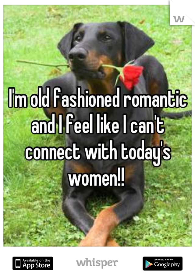 I'm old fashioned romantic and I feel like I can't connect with today's women!!