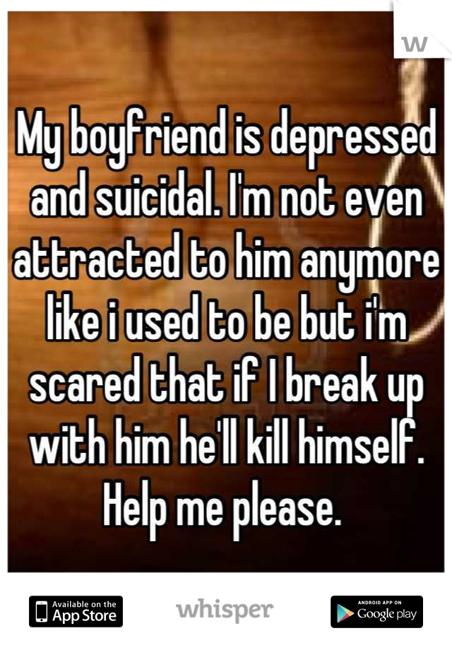 My boyfriend is depressed and suicidal. I'm not even attracted to him anymore like i used to be but i'm scared that if I break up with him he'll kill himself. Help me please.