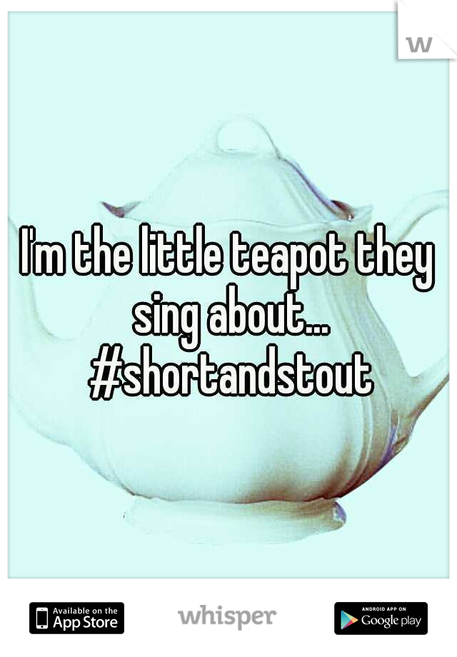 I'm the little teapot they sing about... #shortandstout