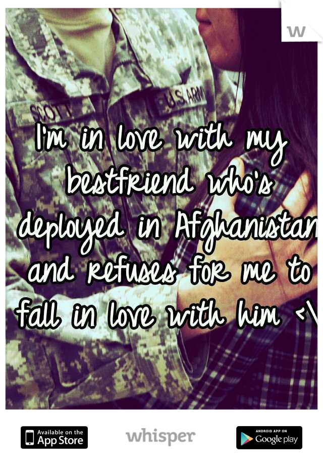 I'm in love with my bestfriend who's deployed in Afghanistan and refuses for me to fall in love with him <\3