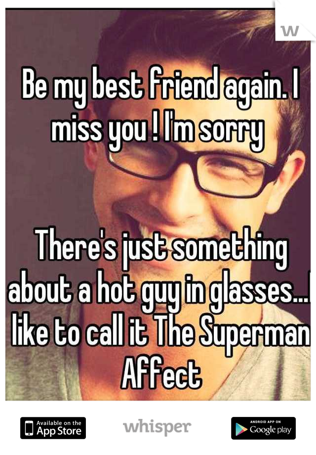 Be my best friend again. I miss you ! I'm sorry