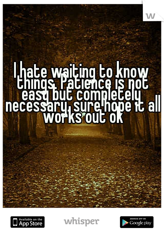 I hate waiting to know things. Patience is not easy but completely  necessary. sure hope it all works out ok
