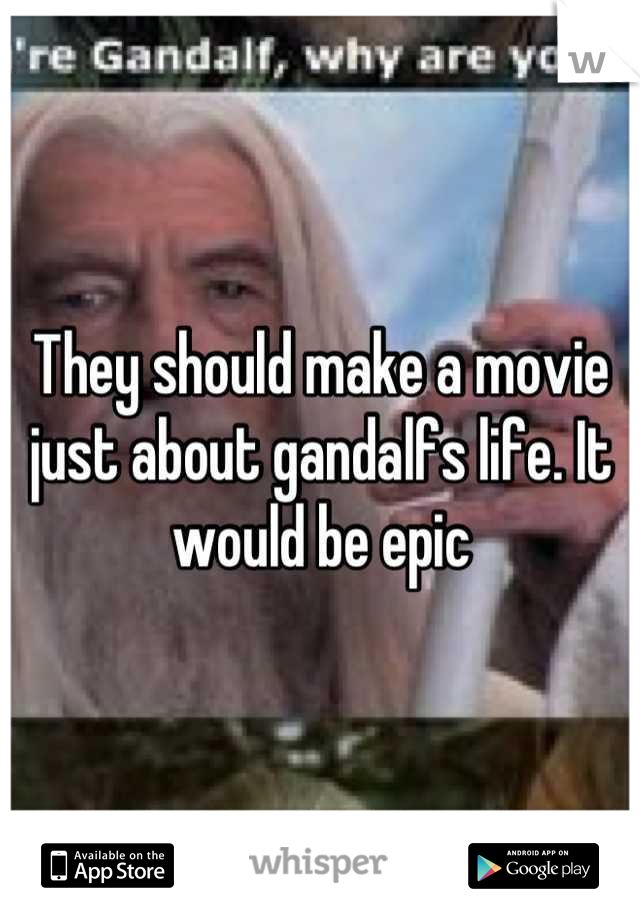 They should make a movie just about gandalfs life. It would be epic