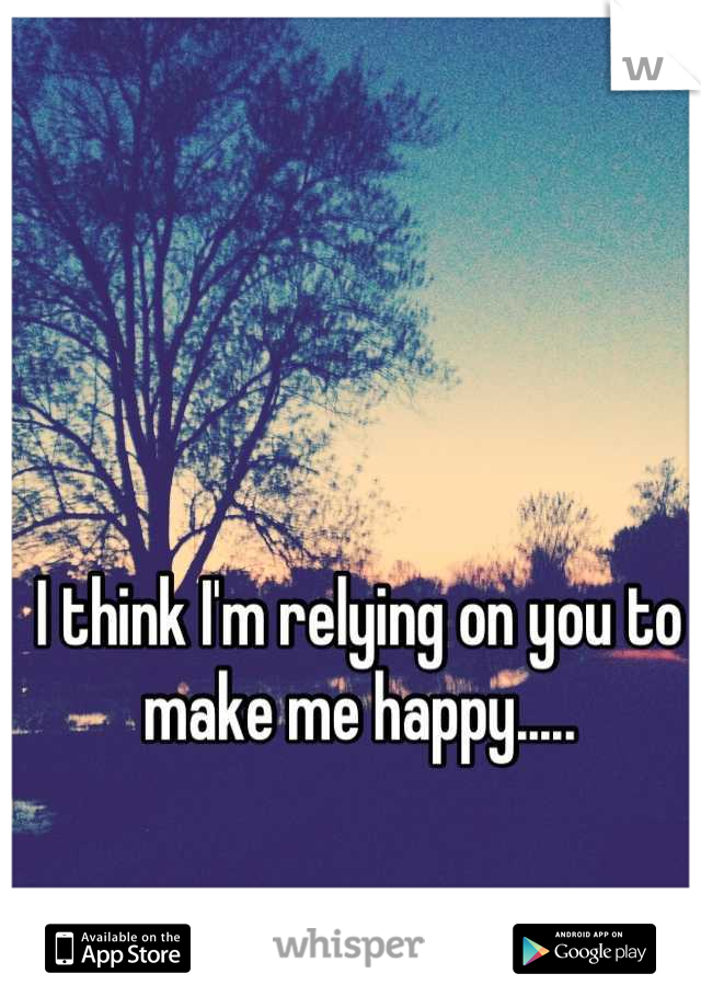 I think I'm relying on you to make me happy.....