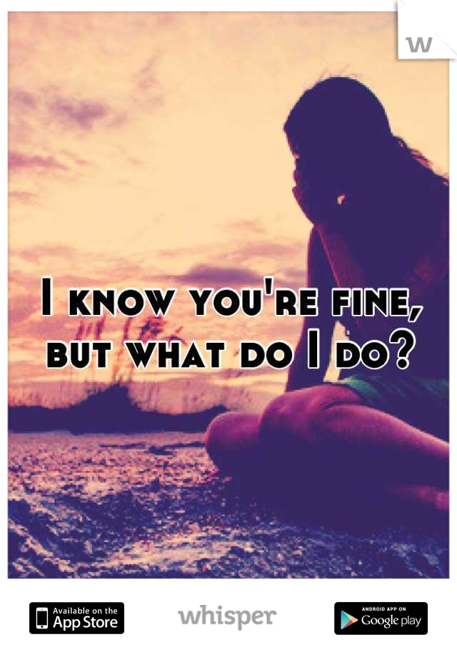 I know you're fine, but what do I do?