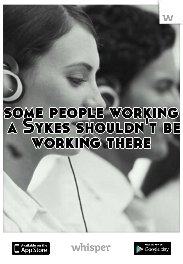 some people working a Sykes shouldn't be working there