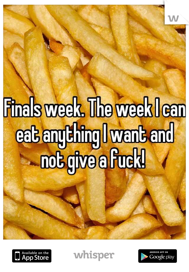 Finals week. The week I can eat anything I want and not give a fuck!