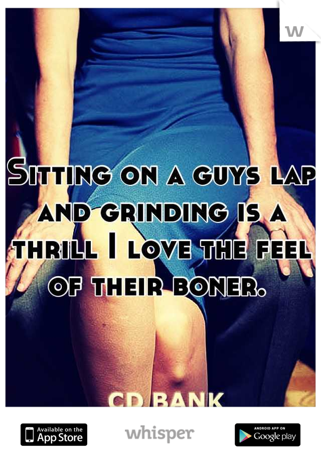 Sitting on a guys lap and grinding is a thrill I love the feel of their boner.