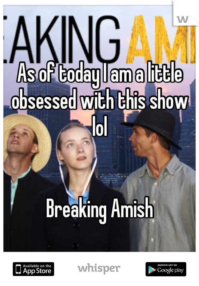 As of today I am a little obsessed with this show lol   Breaking Amish