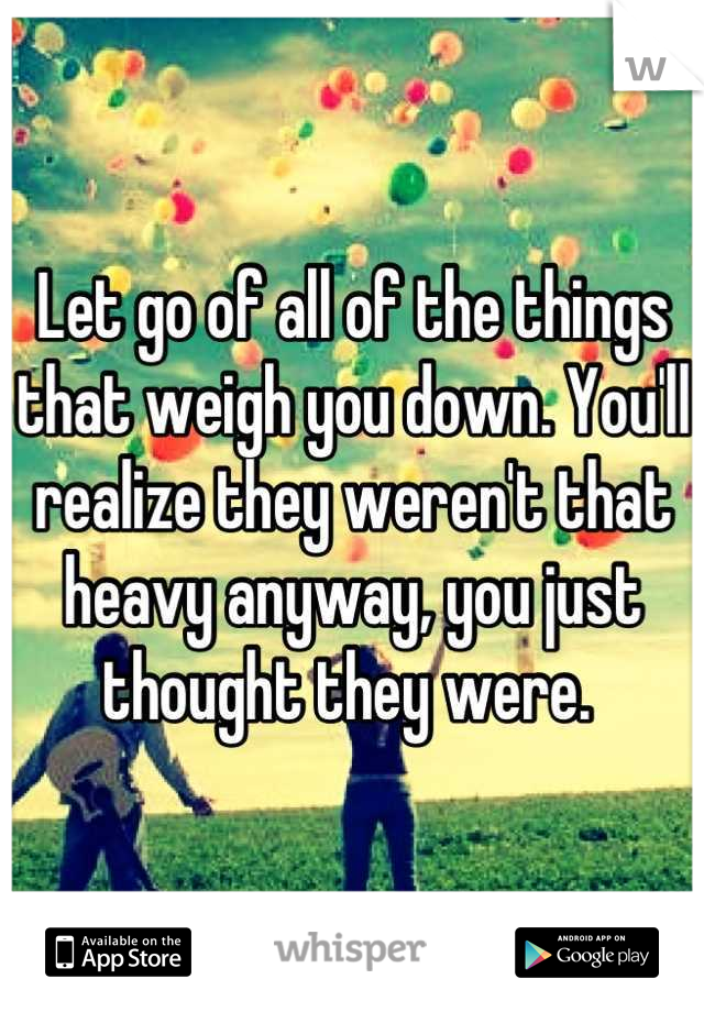 Let go of all of the things that weigh you down. You'll realize they weren't that heavy anyway, you just thought they were.