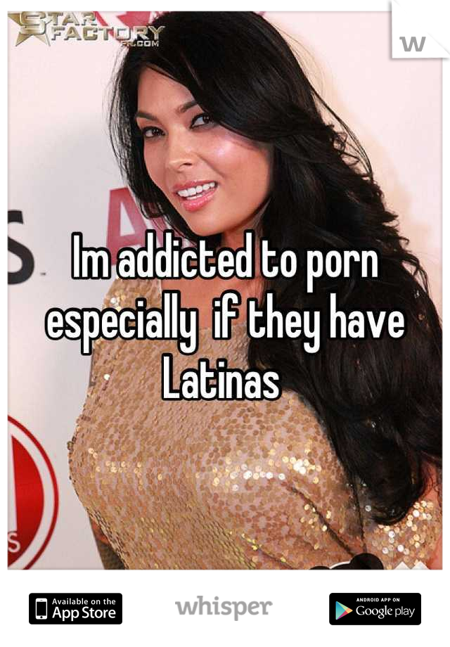 Im addicted to porn especially  if they have Latinas