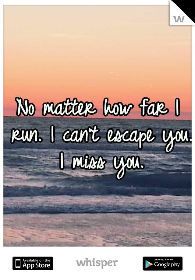 No matter how far I run. I can't escape you. I miss you.