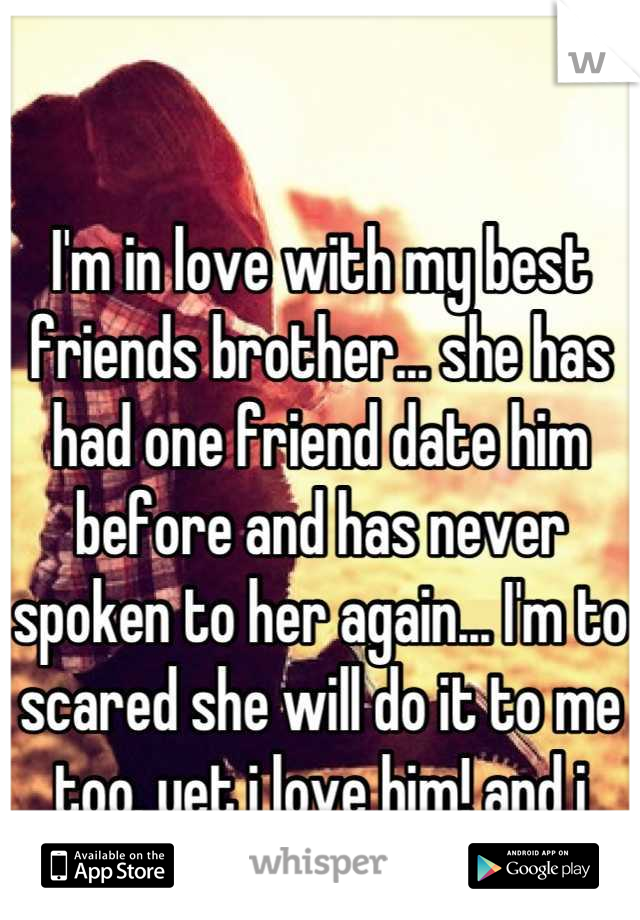 I'm in love with my best friends brother... she has had one friend date him before and has never spoken to her again... I'm to scared she will do it to me too. yet i love him! and i know he loves me..