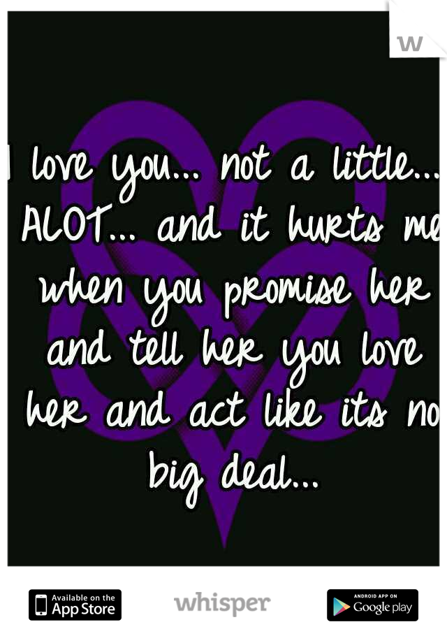 I love you... not a little... ALOT... and it hurts me when you promise her and tell her you love her and act like its no big deal...