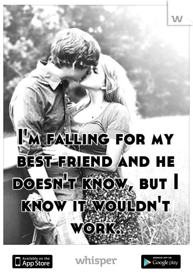 I'm falling for my best friend and he doesn't know, but I know it wouldn't work.