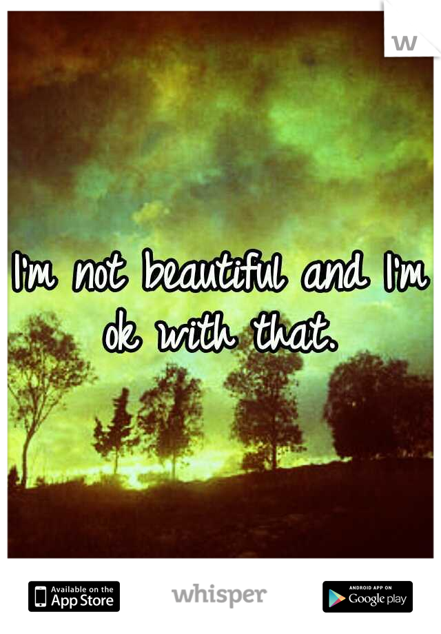 I'm not beautiful and I'm ok with that.