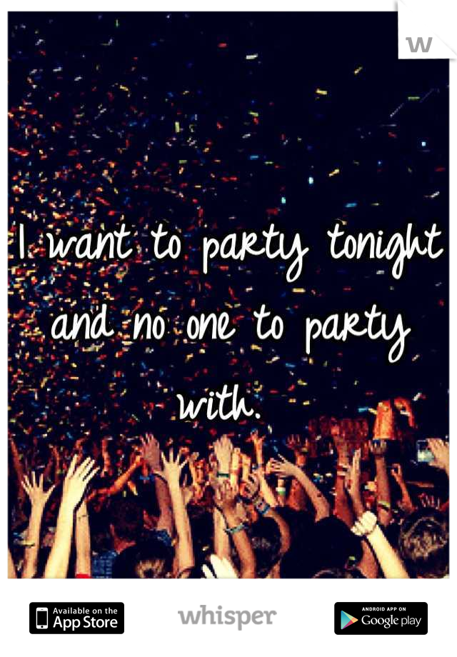 I want to party tonight and no one to party with.