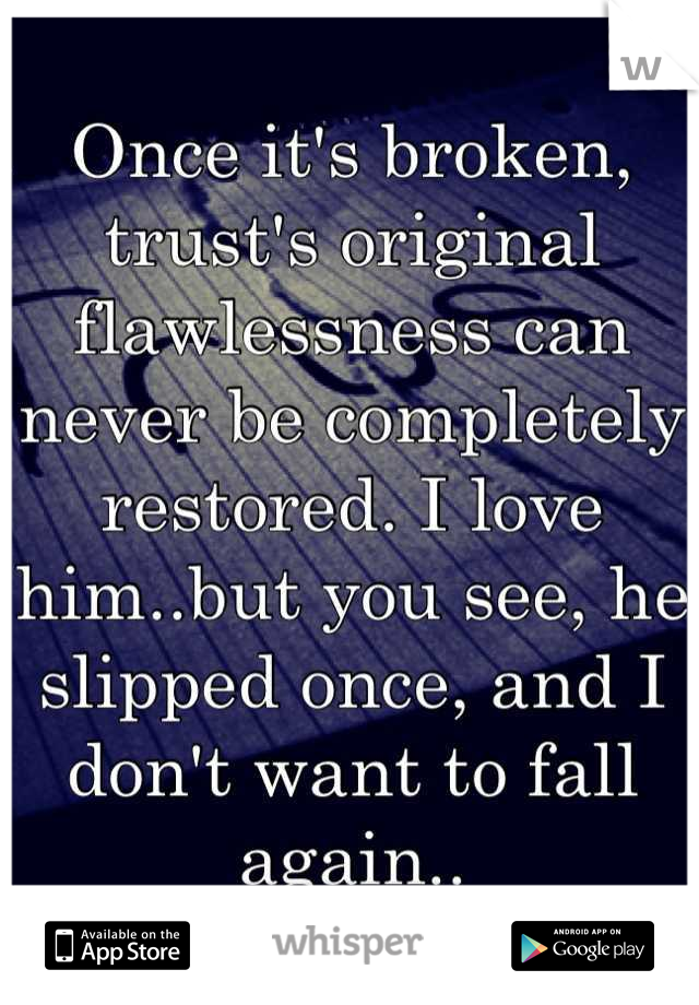 Once it's broken, trust's original flawlessness can never be completely restored. I love him..but you see, he slipped once, and I don't want to fall again..