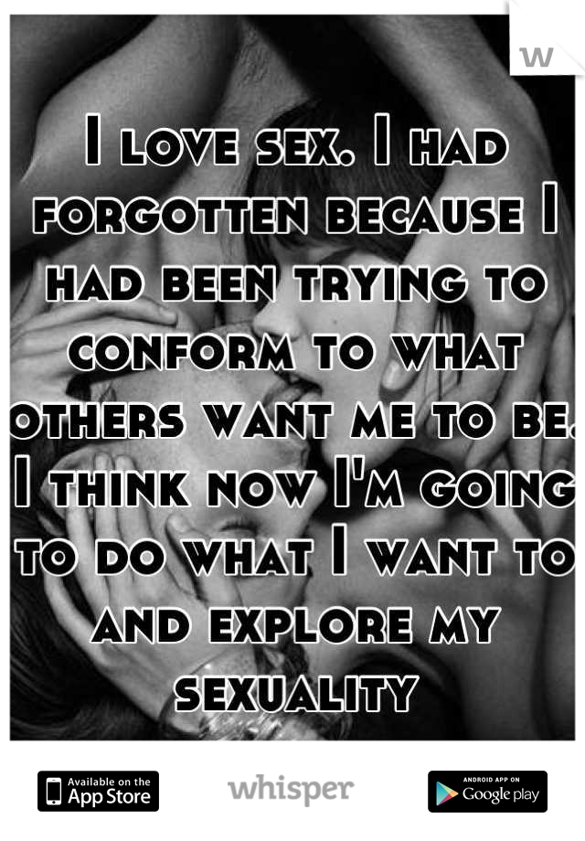 I love sex. I had forgotten because I had been trying to conform to what others want me to be. I think now I'm going to do what I want to and explore my sexuality