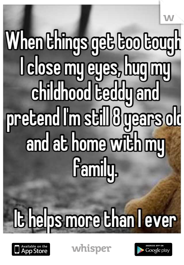 When things get too tough, I close my eyes, hug my childhood teddy and pretend I'm still 8 years old and at home with my family.   It helps more than I ever expect.