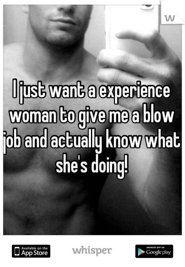 I just want a experience woman to give me a blow job and actually know what she's doing!