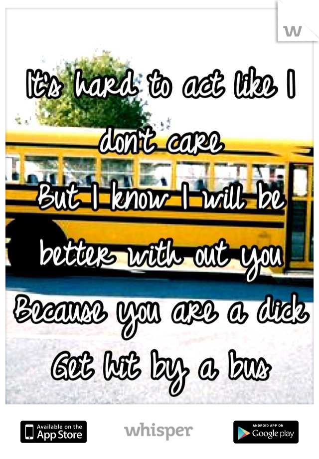 It's hard to act like I don't care But I know I will be better with out you Because you are a dick  Get hit by a bus