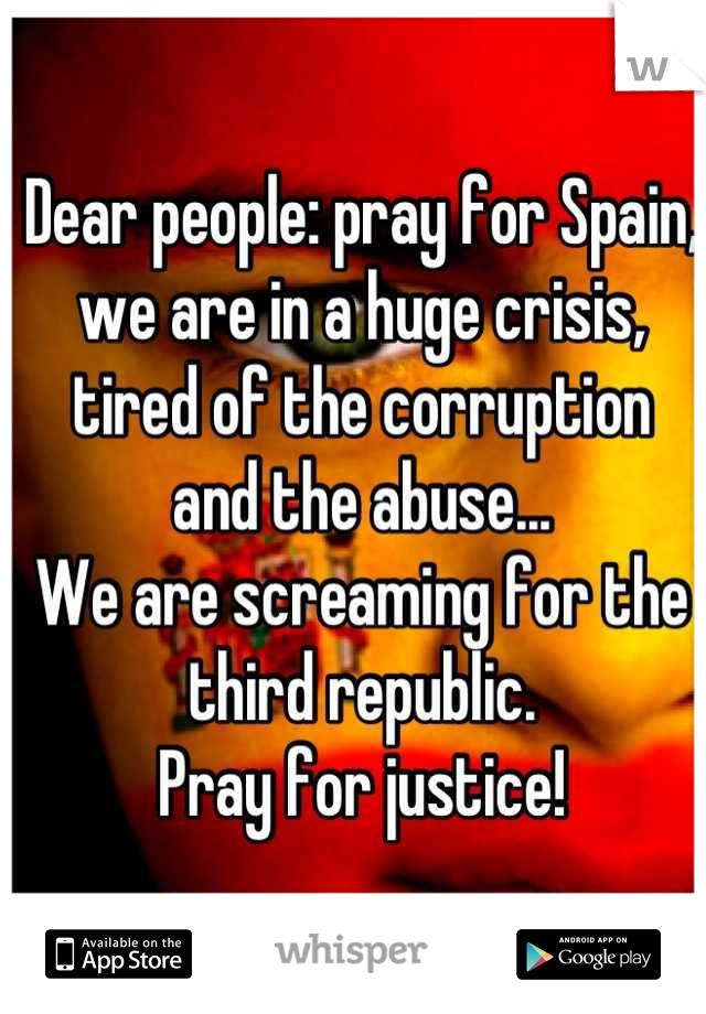 Dear people: pray for Spain, we are in a huge crisis, tired of the corruption  and the abuse... We are screaming for the third republic. Pray for justice!