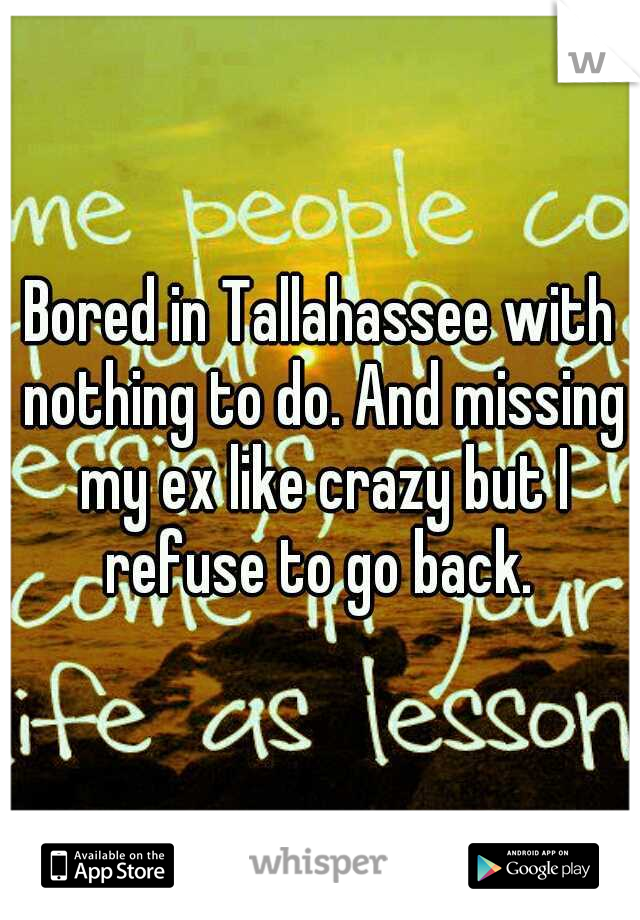 Bored in Tallahassee with nothing to do. And missing my ex like crazy but I refuse to go back.